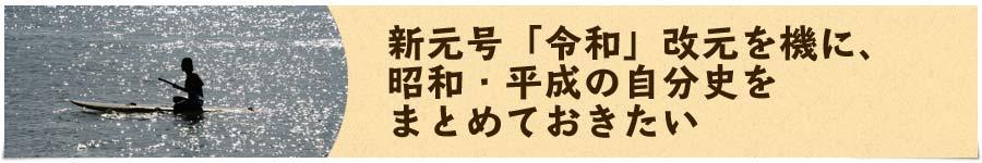 新元号「令和」改元を機に、昭和・平成の自分史をまとめておきたい