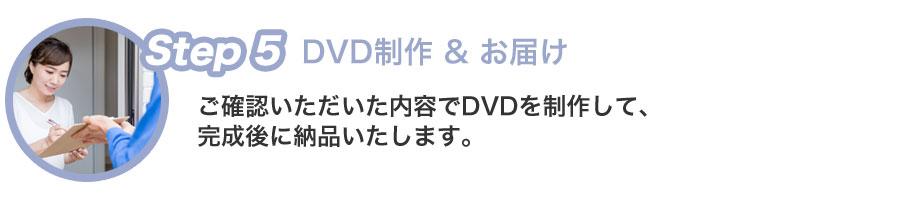 Step5 DVD制作 & お届け ご確認いただいた内容でDVDを制作して、完成後に納品いたします。